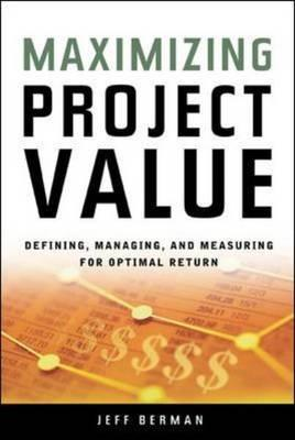 Maximizing Project Value: Defining, Managing, and Measuring for Optimal Return (BOK)