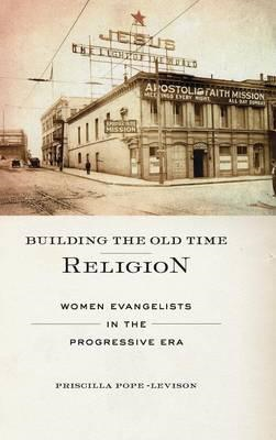 Building the Old Time Religion: Women Evangelists in the Progressive Era (BOK)