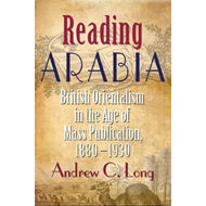 Reading Arabia: British Orientalism in the Age of Mass Publication, 1880-1930 (BOK)