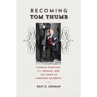 Becoming Tom Thumb: Charles Stratton, P. T. Barnum, and the Dawn of American Celebrity (BOK)