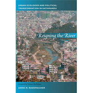 Reigning the River: Urban Ecologies and Political Transformation in Kathmandu (BOK)