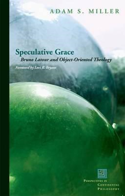 Speculative Grace: Bruno Latour and Object-Oriented Theology (BOK)