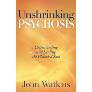 Unshrinking Psychosis: Understanding and Healing the Wounded Soul (BOK)