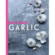 Goodness of Garlic: 40 Amazing Immune-Boosting Recipes (BOK)