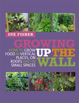 Growing Up the Wall: How to Grow Food in Vertical Places, on Roofs and in Small Spaces (BOK)
