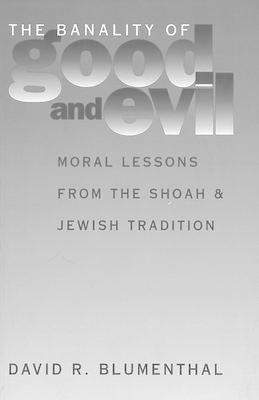 The Banality of Good and Evil: Moral Lessons from the Shoah and Jewish Tradition (BOK)