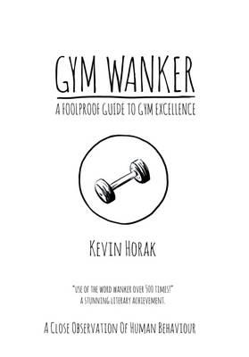 Gym Wanker a Foolproof Guide to Gym Excellence (BOK)