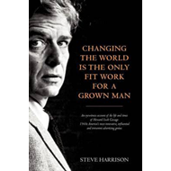 Changing the World is the Only Fit Work for a Grown Man: An Eyewitness Account of the Life and Times (BOK)