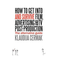 How to Get Into and Survive Film, Advertising and TV Post-Production - The Alternative Guide (BOK)
