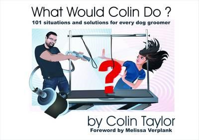 What Would Colin Do?: 101 Situations and Solutions for Every Dog Groomer (BOK)