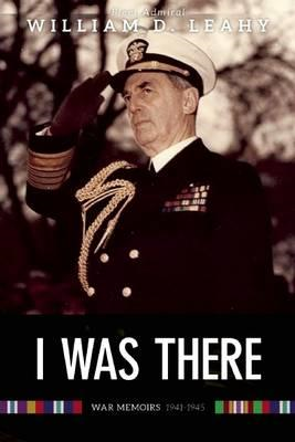 I Was There: Memoirs of Fleet Admiral Leahy, 1940-1945 (BOK)