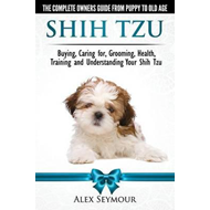 Shih Tzu Dogs - The Complete Owners Guide from Puppy to Old (BOK)