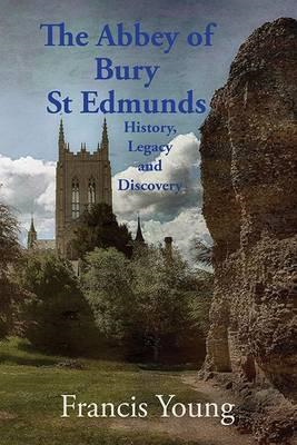 Abbey of Bury St Edmunds: History, Legacy and Discovery (BOK)