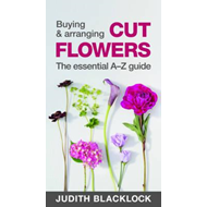 Buying & Arranging Cut Flowers - The Essential A-Z Guide (BOK)