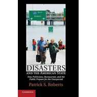 Disasters and the American State: How Politicians, Bureaucrats, and the Public Prepare for the Unexp (BOK)