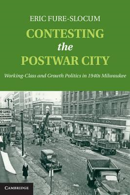 Contesting the Postwar City: Working-class and Growth Politics in 1940s Milwaukee (BOK)