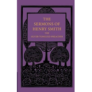 Sermons of Henry Smith, the Silver-tongued Preacher