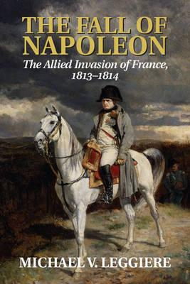 The Fall of Napoleon: Volume 1, the Allied Invasion of Franc (BOK)