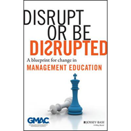 Disrupt or Be Disrupted: A Blueprint for Change in Management Education (BOK)