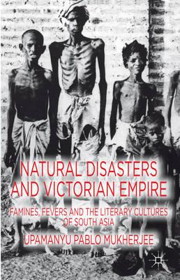 Natural Disasters and Victorian Empire: Famines, Fevers and the Literary Cultures of South Asia (BOK)
