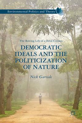 Democratic Ideals and the Politicization of Nature: The Roving Life of a Feral Citizen (BOK)