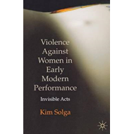Violence Against Women in Early Modern Performance: Invisible Acts (BOK)