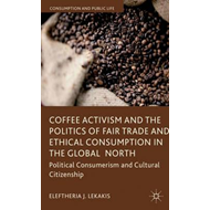Coffee Activism and the Politics of Fair Trade and Ethical Consumption in the Global North: Politica (BOK)