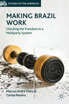 Making Brazil Work: Checking the President in a Multiparty System (BOK)
