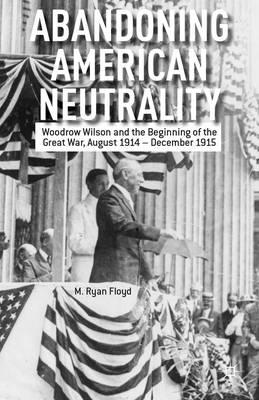 Abandoning American Neutrality: Woodrow Wilson and the Beginning of the Great War, August 1914 - Dec (BOK)