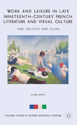 Work and Leisure in Late Nineteenth-century French Literature and Visual Culture: Time, Politics and (BOK)