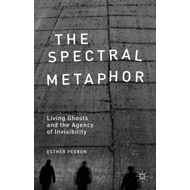 The Spectral Metaphor: Living Ghosts and the Agency of Invisibility (BOK)