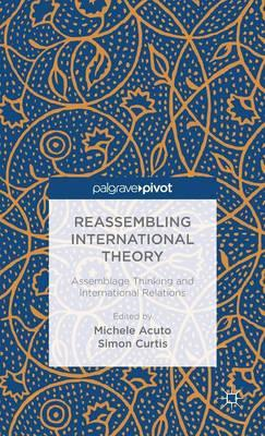 Reassembling International Theory: Assemblage Thinking and International Relations (BOK)