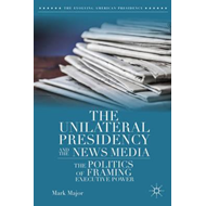 The Unilateral Presidency and the News Media: The Politics of Framing Executive Power (BOK)
