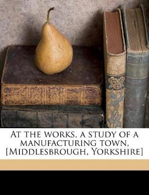 At the Works, a Study of a Manufacturing Town, �Middlesbroug (BOK)