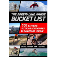 The Adrenaline Junkie Bucket List: 100 Extreme Outdoor Adventures to Do Before You Die (BOK)