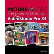 Picture Yourself Making Creative Movies with Corel VideoStud (BOK)