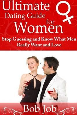 Ultimate Dating Guide for Women: Stop Guessing and Know What (BOK)