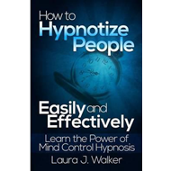 How to Hypnotize People Easily and Effectively: Learn the Power of Mind Control Hypnosis (BOK)
