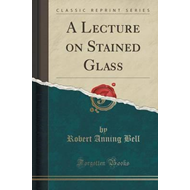 Lecture on Stained Glass (Classic Reprint) (BOK)