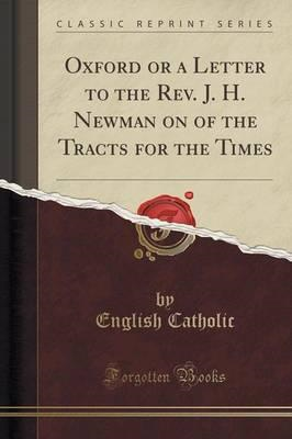 Oxford or a Letter to the REV. J. H. Newman on of the Tracts (BOK)
