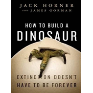 How to Build a Dinosaur: Extinction Doesn't Have to be Forever (BOK)