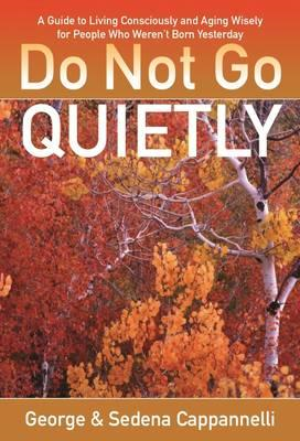 Do Not Go Quietly: A Guide to Living Consciously and Ageing Wisely for People Who Weren't Born Yeste (BOK)