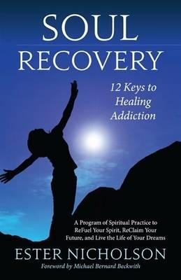 Soul Recovery: 12 Keys to Healing Addiction : a Journey from Dependence and Despair to Awakening, Wh (BOK)