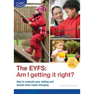 The EYFS: Am I Getting it Right?: How to Evaluate Your Setting and Decide What Needs Changing (BOK)