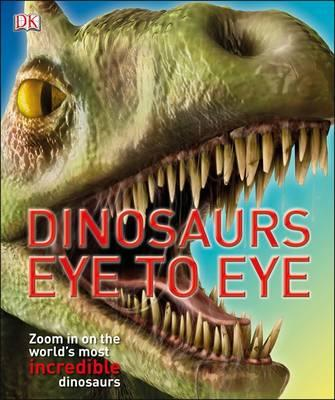 Dinosaurs Eye to Eye: Zoom in on the World's Most Incredible Dinosaurs (BOK)