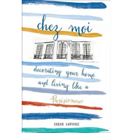 Chez Moi: Decorating Your Home and Living like a Parisienne (BOK)
