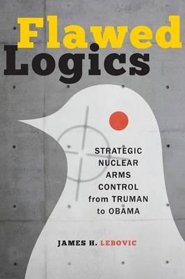 Flawed Logics: Strategic Nuclear Arms Control from Truman to Obama (BOK)