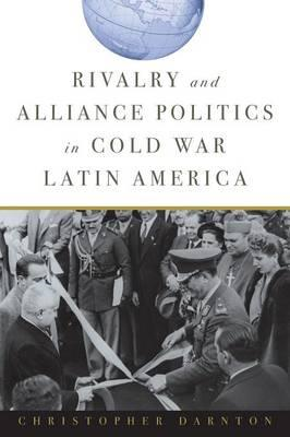 Rivalry and Alliance Politics in Cold War Latin America (BOK)