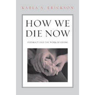 How We Die Now: Intimacy and the Work of Dying (BOK)