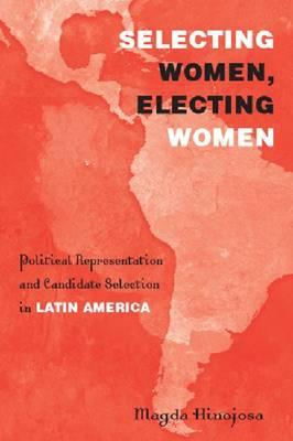 Selecting Women, Electing Women: Political Representation and Candidate Selection in Latin America (BOK)